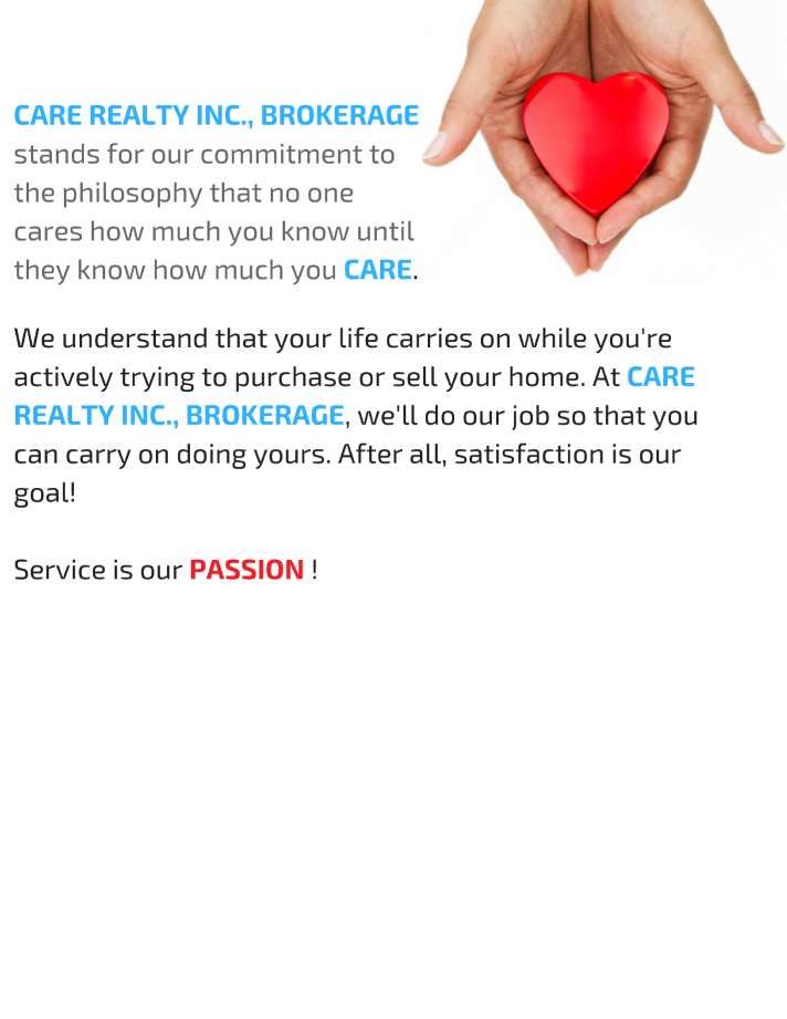 Care Realty Inc Brokerage stands for our commitment to the philosophy that no onw care how much you know until they know how much you CARE.We understand that our life carries on while yo